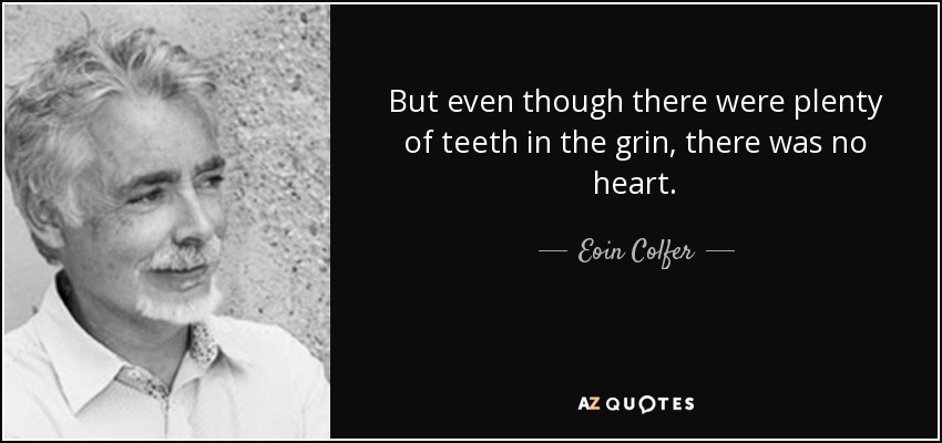 But even though there were plenty of teeth in the grin, there was no heart. - Eoin Colfer