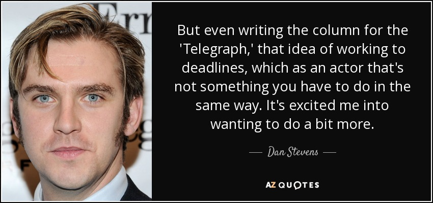But even writing the column for the 'Telegraph,' that idea of working to deadlines, which as an actor that's not something you have to do in the same way. It's excited me into wanting to do a bit more. - Dan Stevens