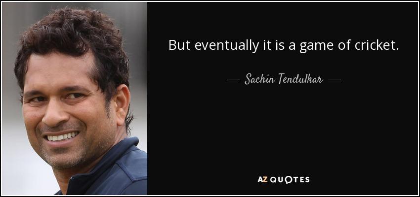 But eventually it is a game of cricket. - Sachin Tendulkar