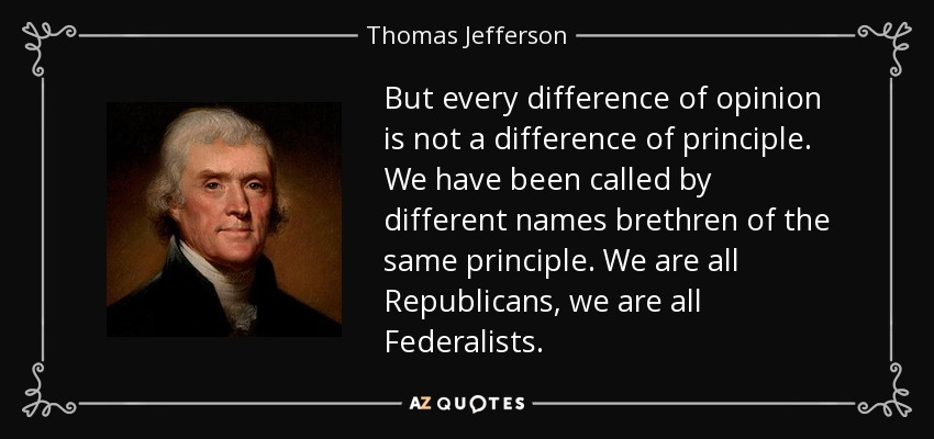 But every difference of opinion is not a difference of principle. We have been called by different names brethren of the same principle. We are all Republicans, we are all Federalists. - Thomas Jefferson