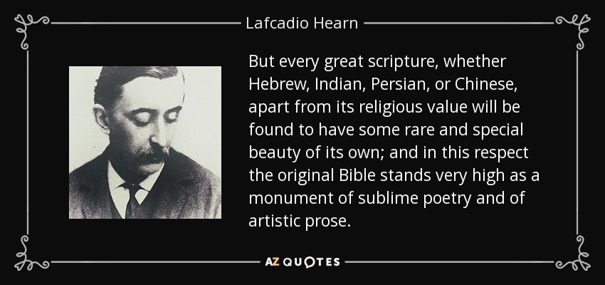 But every great scripture, whether Hebrew, Indian, Persian, or Chinese, apart from its religious value will be found to have some rare and special beauty of its own; and in this respect the original Bible stands very high as a monument of sublime poetry and of artistic prose. - Lafcadio Hearn