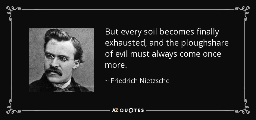 But every soil becomes finally exhausted, and the ploughshare of evil must always come once more. - Friedrich Nietzsche