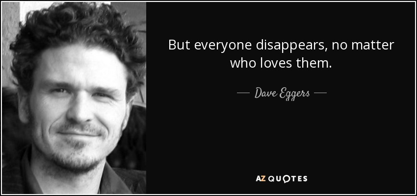 But everyone disappears, no matter who loves them. - Dave Eggers