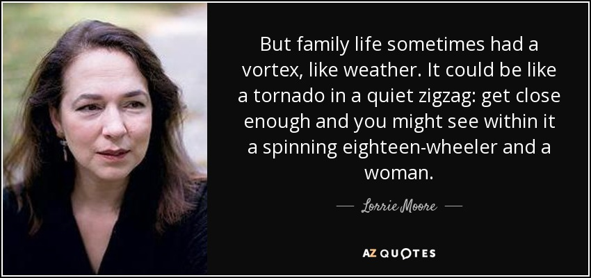 But family life sometimes had a vortex, like weather. It could be like a tornado in a quiet zigzag: get close enough and you might see within it a spinning eighteen-wheeler and a woman. - Lorrie Moore