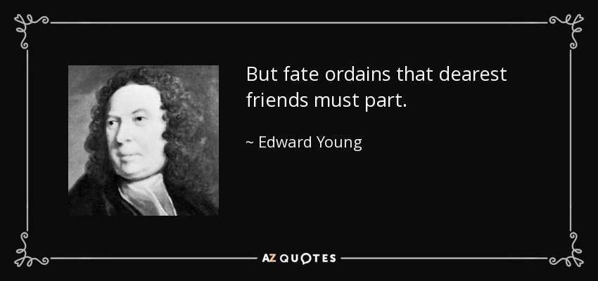 But fate ordains that dearest friends must part. - Edward Young