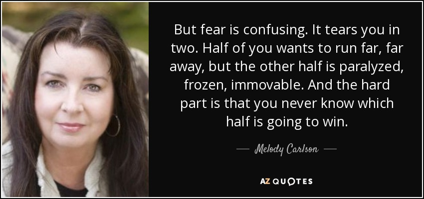 But fear is confusing. It tears you in two. Half of you wants to run far, far away, but the other half is paralyzed, frozen, immovable. And the hard part is that you never know which half is going to win. - Melody Carlson