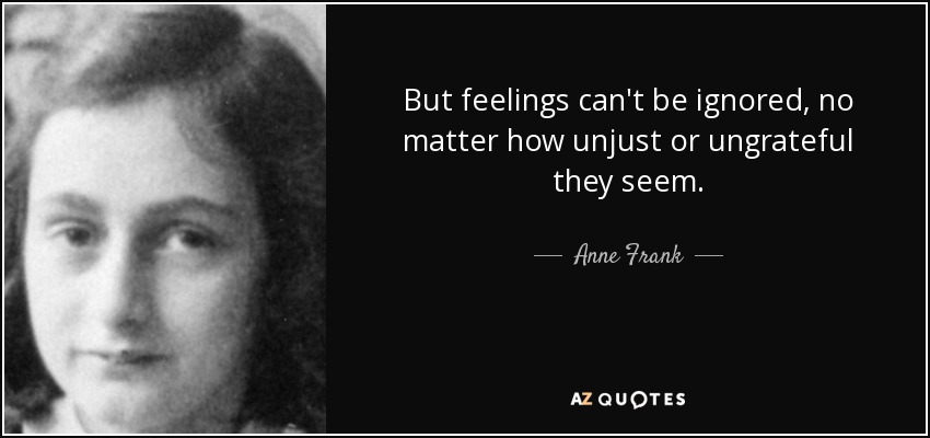 But feelings can't be ignored, no matter how unjust or ungrateful they seem. - Anne Frank