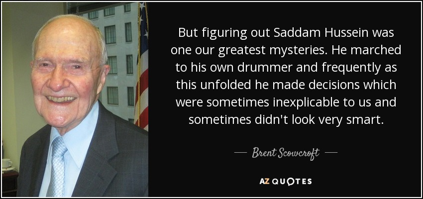 But figuring out Saddam Hussein was one our greatest mysteries. He marched to his own drummer and frequently as this unfolded he made decisions which were sometimes inexplicable to us and sometimes didn't look very smart. - Brent Scowcroft