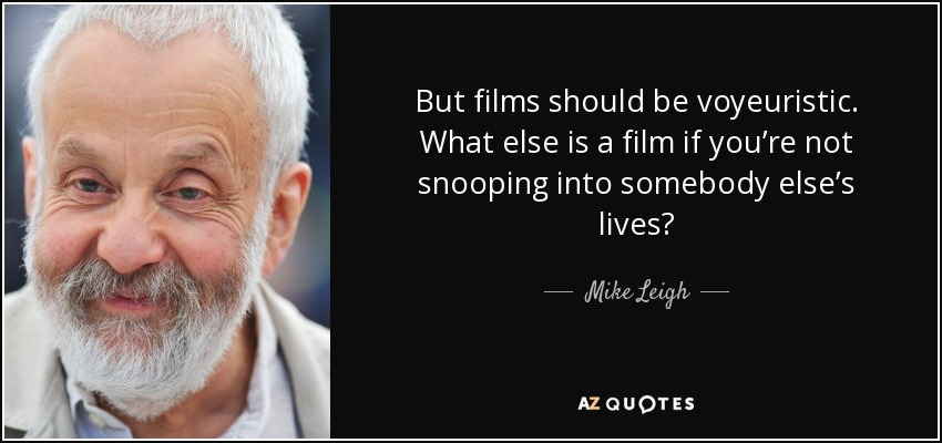 But films should be voyeuristic. What else is a film if you're not snooping into somebody else's lives? - Mike Leigh