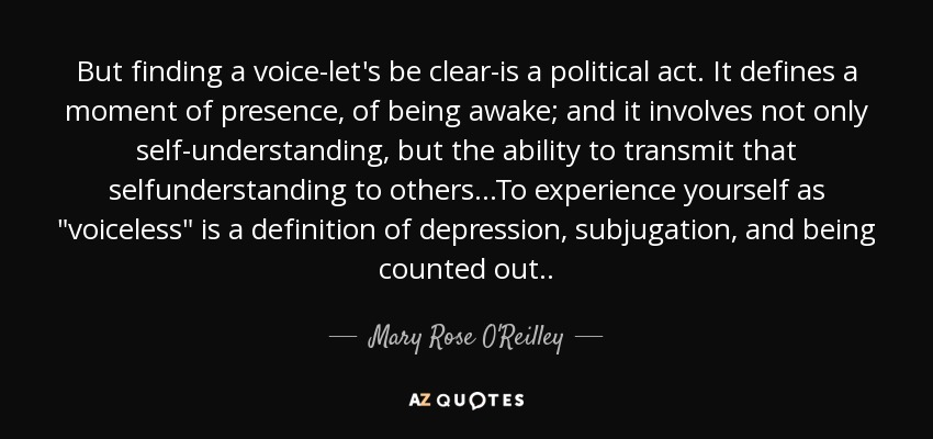 But finding a voice-let's be clear-is a political act. It defines a moment of presence, of being awake; and it involves not only self-understanding, but the ability to transmit that selfunderstanding to others...To experience yourself as