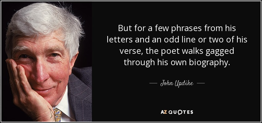 But for a few phrases from his letters and an odd line or two of his verse, the poet walks gagged through his own biography. - John Updike