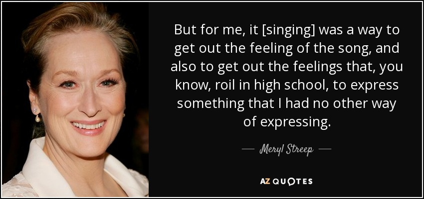 But for me, it [singing] was a way to get out the feeling of the song, and also to get out the feelings that, you know, roil in high school, to express something that I had no other way of expressing. - Meryl Streep