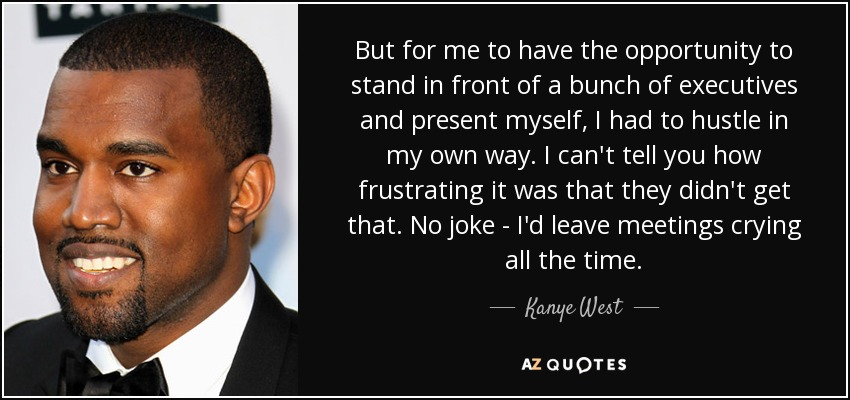 But for me to have the opportunity to stand in front of a bunch of executives and present myself, I had to hustle in my own way. I can't tell you how frustrating it was that they didn't get that. No joke - I'd leave meetings crying all the time. - Kanye West
