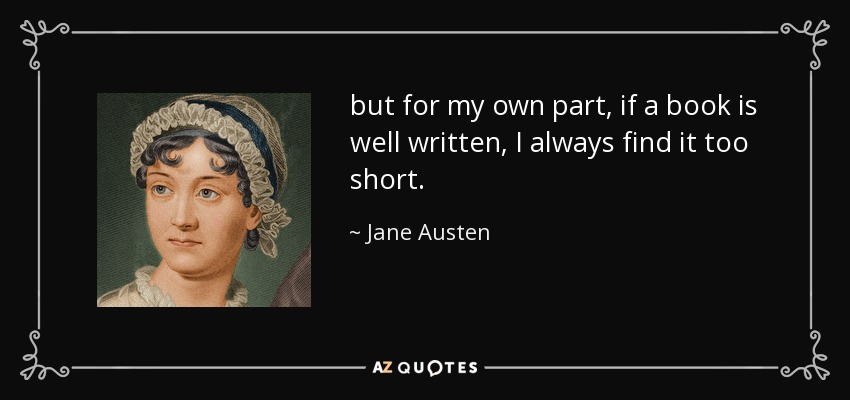 but for my own part, if a book is well written, I always find it too short. - Jane Austen