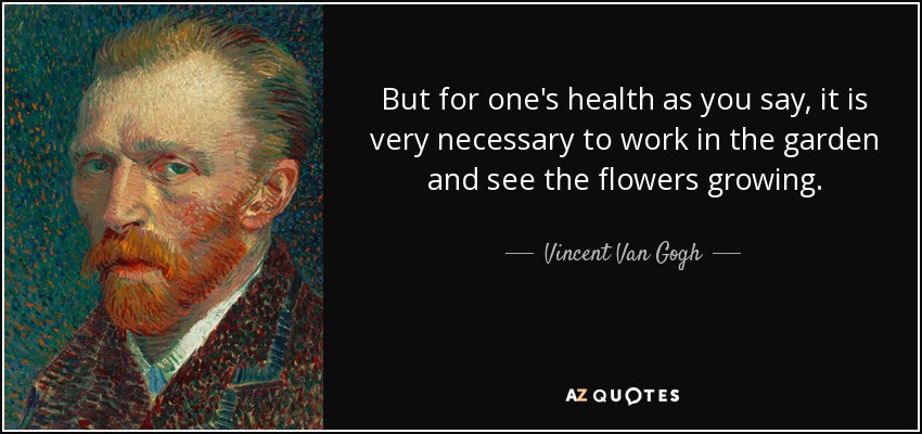 But for one's health as you say, it is very necessary to work in the garden and see the flowers growing. - Vincent Van Gogh