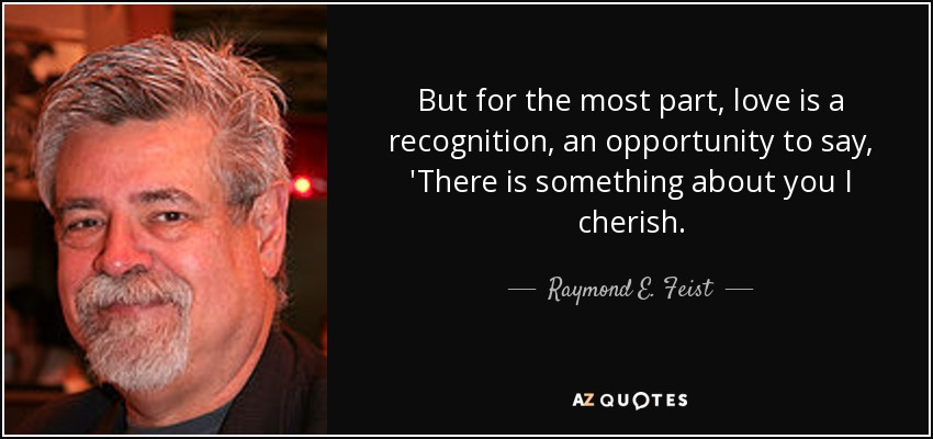 But for the most part, love is a recognition, an opportunity to say, 'There is something about you I cherish. - Raymond E. Feist