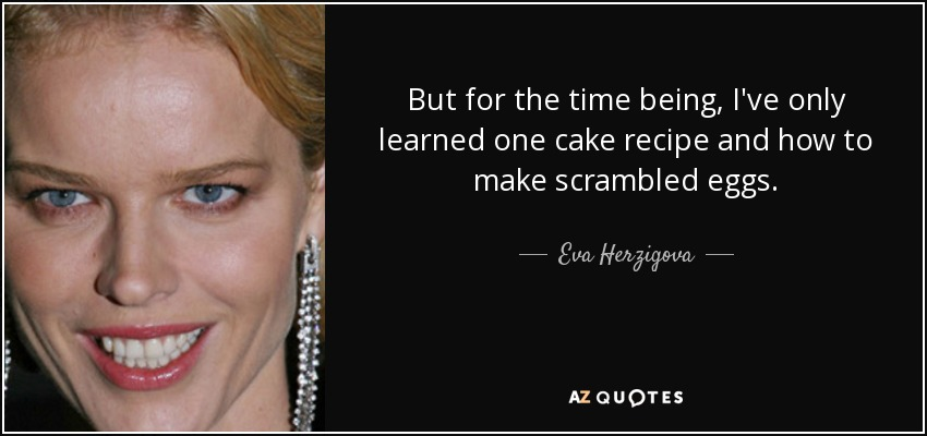But for the time being, I've only learned one cake recipe and how to make scrambled eggs. - Eva Herzigova