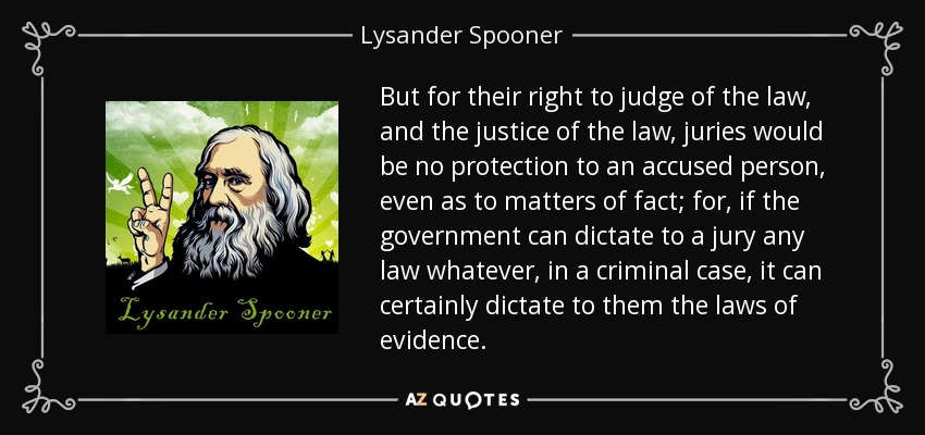 But for their right to judge of the law, and the justice of the law, juries would be no protection to an accused person, even as to matters of fact; for, if the government can dictate to a jury any law whatever, in a criminal case, it can certainly dictate to them the laws of evidence. - Lysander Spooner