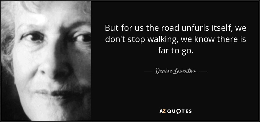 But for us the road unfurls itself, we don't stop walking, we know there is far to go. - Denise Levertov
