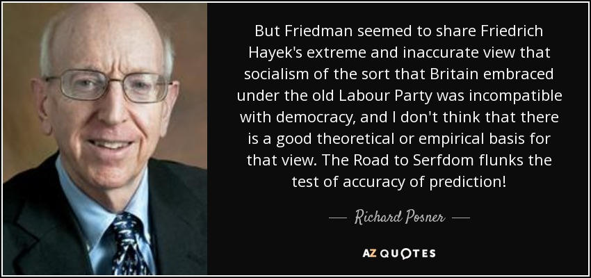 But Friedman seemed to share Friedrich Hayek's extreme and inaccurate view that socialism of the sort that Britain embraced under the old Labour Party was incompatible with democracy, and I don't think that there is a good theoretical or empirical basis for that view. The Road to Serfdom flunks the test of accuracy of prediction! - Richard Posner