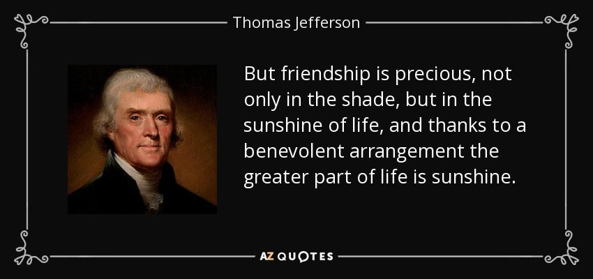 But friendship is precious, not only in the shade, but in the sunshine of life, and thanks to a benevolent arrangement the greater part of life is sunshine. - Thomas Jefferson