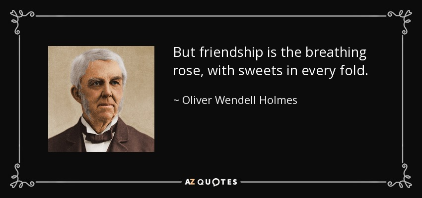 But friendship is the breathing rose, with sweets in every fold. - Oliver Wendell Holmes Sr.
