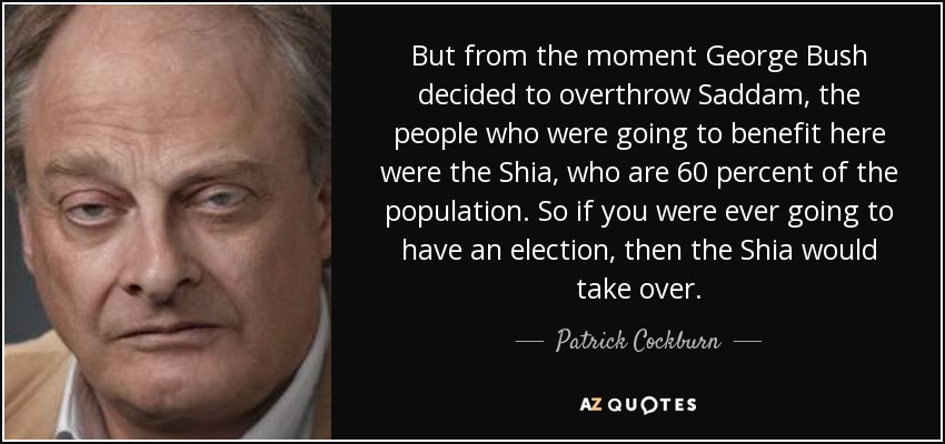 But from the moment George Bush decided to overthrow Saddam, the people who were going to benefit here were the Shia, who are 60 percent of the population. So if you were ever going to have an election, then the Shia would take over. - Patrick Cockburn