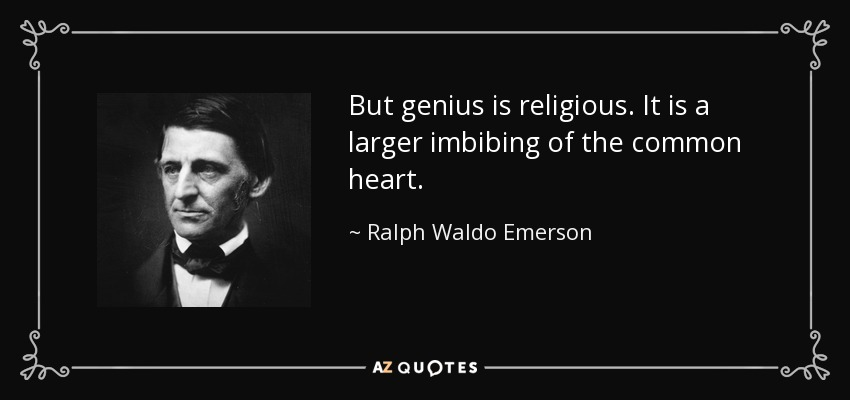 But genius is religious. It is a larger imbibing of the common heart. - Ralph Waldo Emerson
