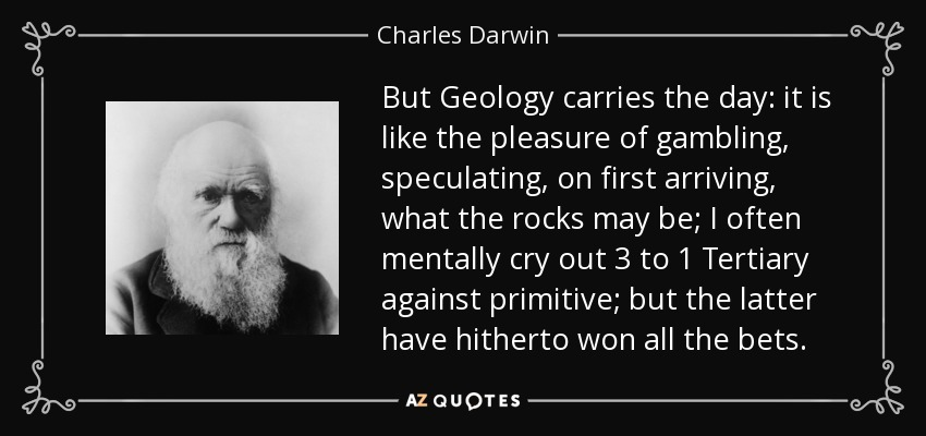But Geology carries the day: it is like the pleasure of gambling, speculating, on first arriving, what the rocks may be; I often mentally cry out 3 to 1 Tertiary against primitive; but the latter have hitherto won all the bets. - Charles Darwin