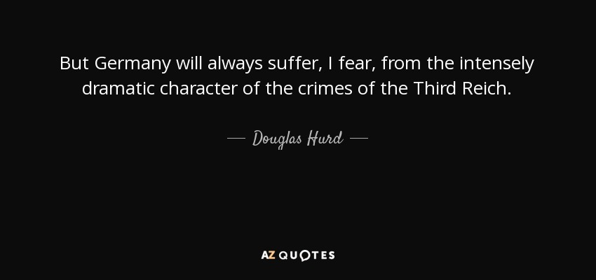 But Germany will always suffer, I fear, from the intensely dramatic character of the crimes of the Third Reich. - Douglas Hurd