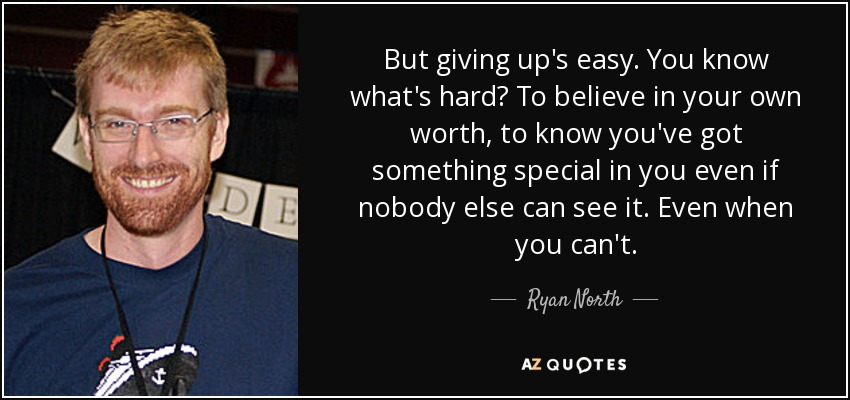 But giving up's easy. You know what's hard? To believe in your own worth, to know you've got something special in you even if nobody else can see it. Even when you can't. - Ryan North