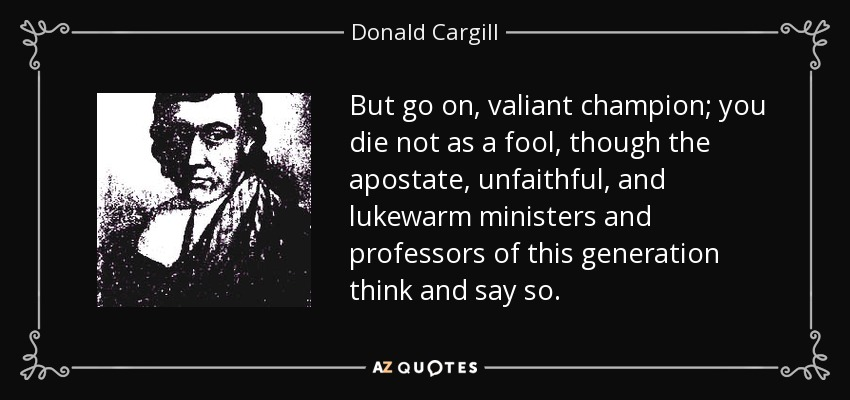 But go on, valiant champion; you die not as a fool, though the apostate, unfaithful, and lukewarm ministers and professors of this generation think and say so. - Donald Cargill