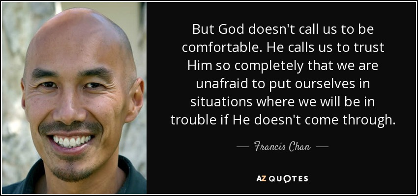 But God doesn't call us to be comfortable. He calls us to trust Him so completely that we are unafraid to put ourselves in situations where we will be in trouble if He doesn't come through. - Francis Chan