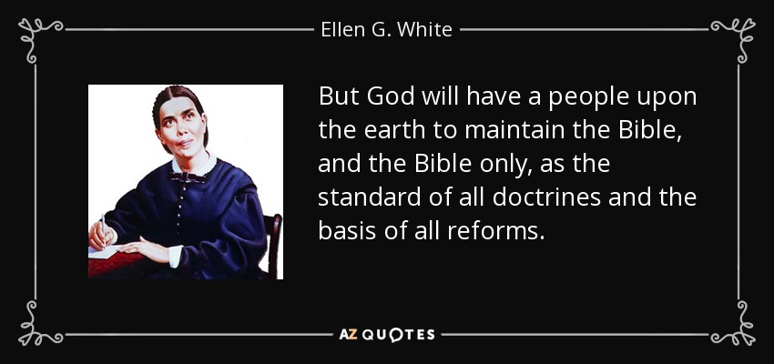 But God will have a people upon the earth to maintain the Bible, and the Bible only, as the standard of all doctrines and the basis of all reforms. - Ellen G. White