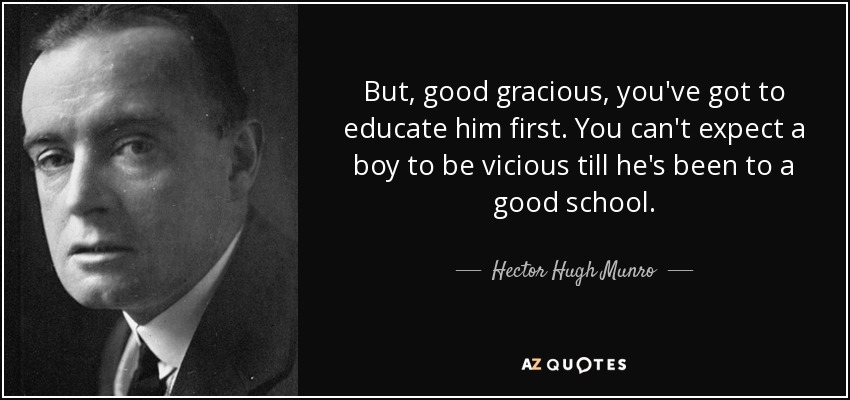 But, good gracious, you've got to educate him first. You can't expect a boy to be vicious till he's been to a good school. - Hector Hugh Munro