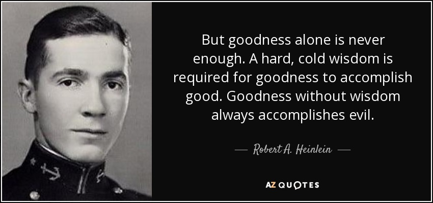 But goodness alone is never enough. A hard, cold wisdom is required for goodness to accomplish good. Goodness without wisdom always accomplishes evil. - Robert A. Heinlein