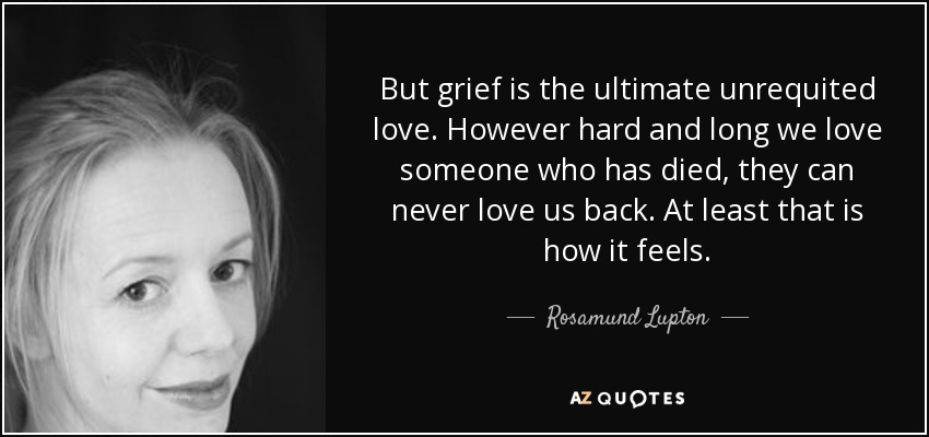 But grief is the ultimate unrequited love. However hard and long we love someone who has died, they can never love us back. At least that is how it feels. - Rosamund Lupton