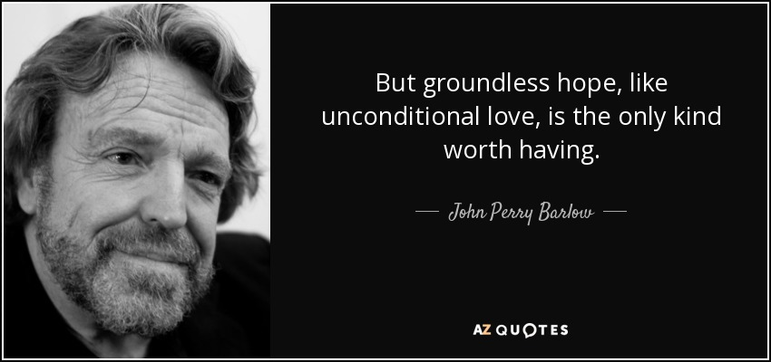 But groundless hope, like unconditional love, is the only kind worth having. - John Perry Barlow