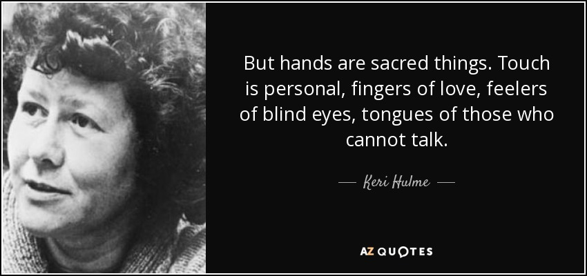 But hands are sacred things. Touch is personal, fingers of love, feelers of blind eyes, tongues of those who cannot talk. - Keri Hulme