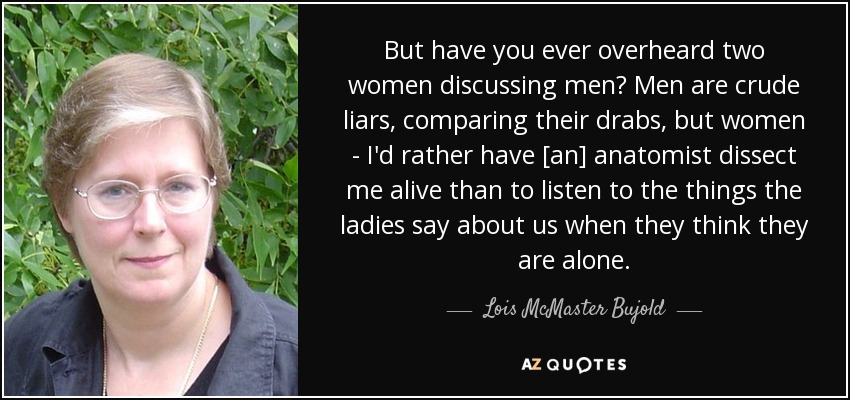 But have you ever overheard two women discussing men? Men are crude liars, comparing their drabs, but women - I'd rather have [an] anatomist dissect me alive than to listen to the things the ladies say about us when they think they are alone. - Lois McMaster Bujold