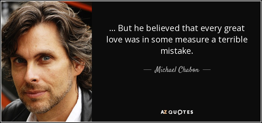 ... But he believed that every great love was in some measure a terrible mistake. - Michael Chabon
