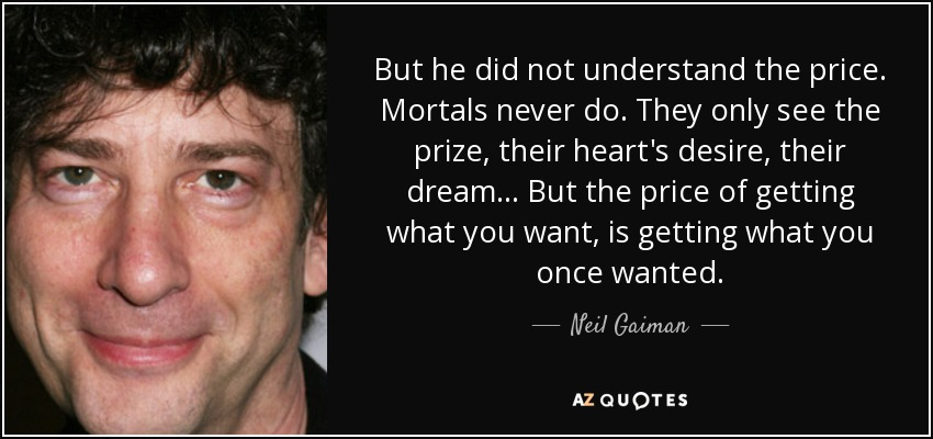 But he did not understand the price. Mortals never do. They only see the prize, their heart's desire, their dream... But the price of getting what you want, is getting what you once wanted. - Neil Gaiman