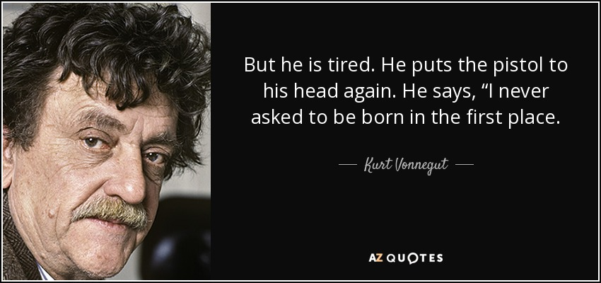 "But he is tired. He puts the pistol to his head again. He says, ""I never asked to be born in the first place. - Kurt Vonnegut"