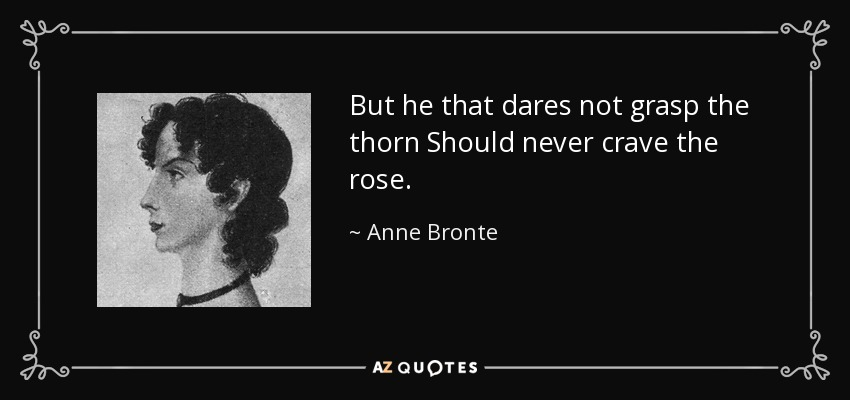 But he that dares not grasp the thorn Should never crave the rose. - Anne Bronte