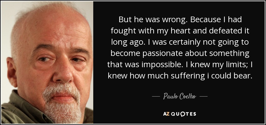 But he was wrong. Because I had fought with my heart and defeated it long ago. I was certainly not going to become passionate about something that was impossible. I knew my limits; I knew how much suffering i could bear. - Paulo Coelho