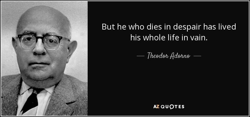 But he who dies in despair has lived his whole life in vain. - Theodor Adorno