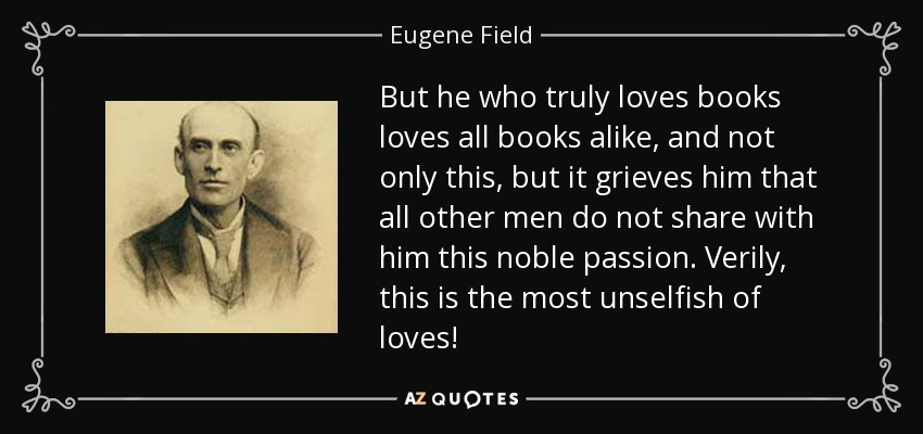 But he who truly loves books loves all books alike, and not only this, but it grieves him that all other men do not share with him this noble passion. Verily, this is the most unselfish of loves! - Eugene Field