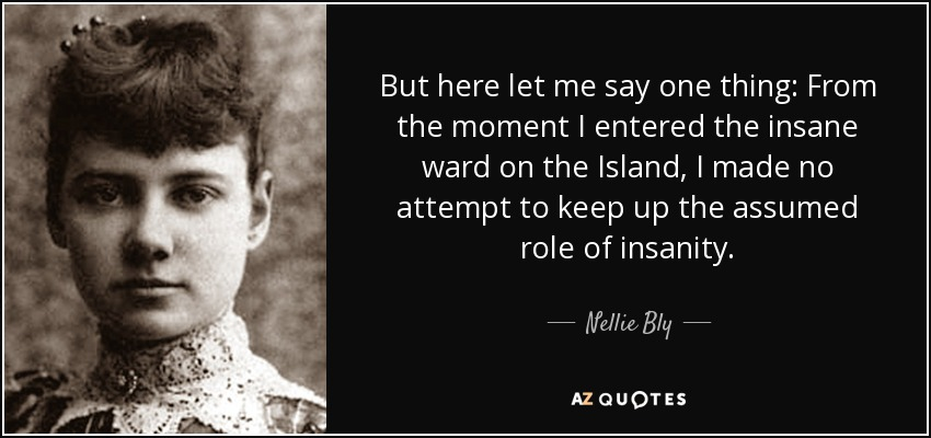 But here let me say one thing: From the moment I entered the insane ward on the Island, I made no attempt to keep up the assumed role of insanity. - Nellie Bly