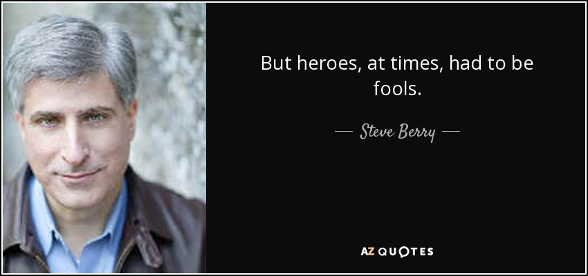 But heroes, at times, had to be fools. - Steve Berry