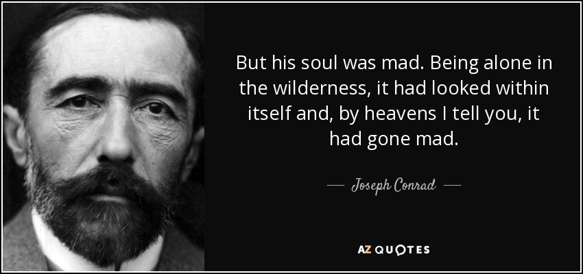 But his soul was mad. Being alone in the wilderness, it had looked within itself and, by heavens I tell you, it had gone mad. - Joseph Conrad